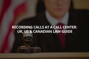 Recording Calls at a Call Center: UK, US and Canadian Law Guide